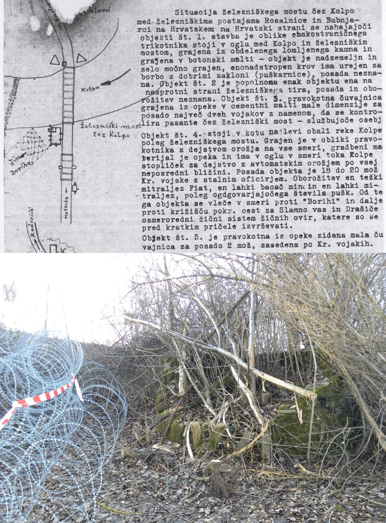 The zone of barbed wire in 8 rows, densely woven, 4 metres wide and 160 cm tall, began at the stone bunker with armed guards on the left bank of the Kolpa River by the railway bridge at Rosalnice. The fortified zone continued N through the forest of Boriha and then turned NW towards the junction of the roads leading to Slamna vas and Drašiči. On the left is a partisan sketch of bunkers by the railway bridge over the Kolpa River at Rosalnice with a detailed description, dated 19 August 1943. Archives of the RS. In the centre and on the right: The remains of the bunker by the railway bridge over the Kolpa River, where the zone of barbed wire began. One photograph shows razor wire, which had been placed in 2015 and was later removed. Author: Blaž Štangelj.